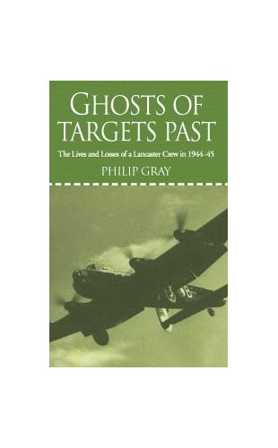 Ghosts of Targets Past: The Lives and Losses of a Lancaster Crew in 1944-45 by Philip Gray