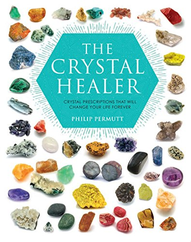 Crystal Healer The Crystal Healer: Crystal Prescriptions That Will Change Your Life Forever By Philip Permutt