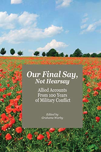 Our Final Say, Not Hearsay: Allied Accounts From 100 Years of Military Conflict By Edited by Grahame Warby
