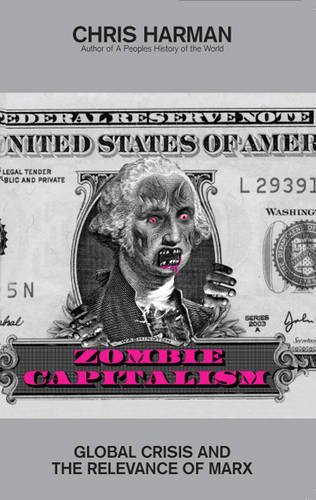 Zombie Capitalism: Global Crisis and the Relevance of Marx by Chris Harman