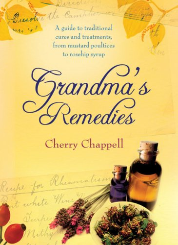 Grandma's Remedies: A Guide to Traditional Cures and Treatments from Mustard Poultices to Rosehip Syrup by Cherry Chappell