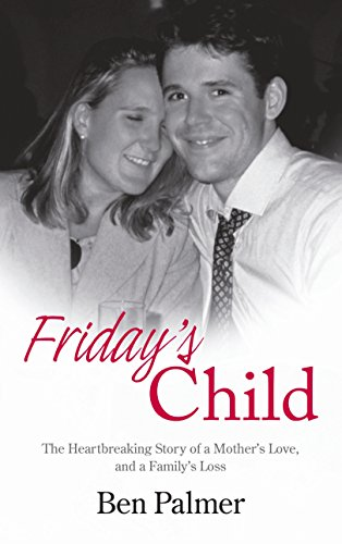 Friday's Child: The Heartbreaking Story of a Mother's Love and a Family's Loss by Ben Palmer