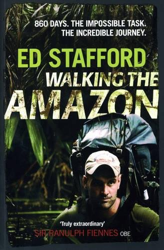 Walking the Amazon: 860 Days. The Impossible Task. The Incredible Journey. by Ed Stafford