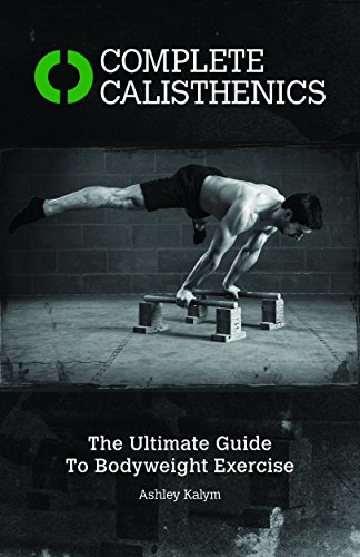 Complete Calisthenics: The Ultimate Guide to Bodyweight Exercises By Ashley Kalym