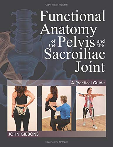 Functional Anatomy of the Pelvis and the Sacroiliac Joint: A Practical Guide By John Gibbons