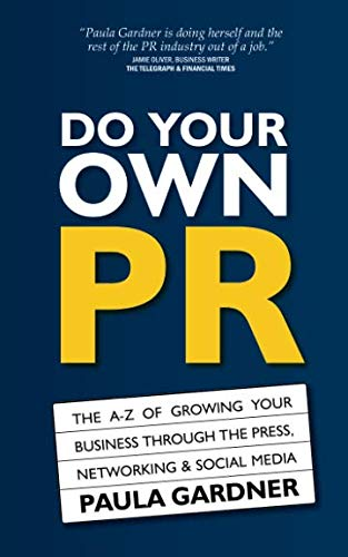 Do Your Own PR: The A-Z of Growing Your Business Through The Press, Networking & Social Media by Paula Gardner