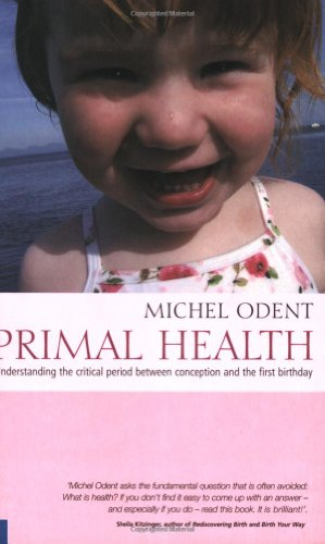 Primal Health: Understanding the Critical Period Between Conception and the First Birthday By Michel Odent