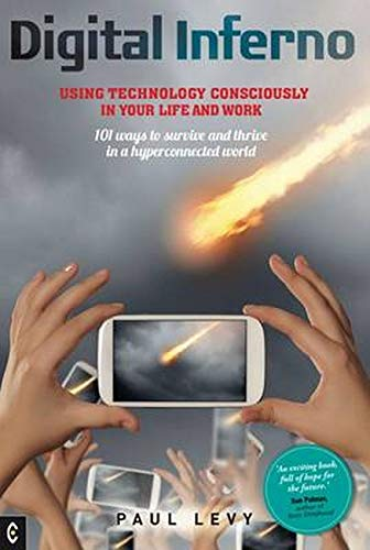 Digital Inferno: Using Technology Consciously in Your Life and Work, 101 Ways to Survive and Thrive in a Hyperconnected World By Paul Levy
