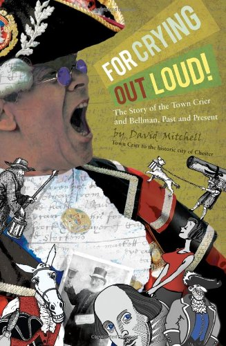 For Crying Out Loud!: The Story of the Town Crier & Bellman, Past & Present By David Mitchell