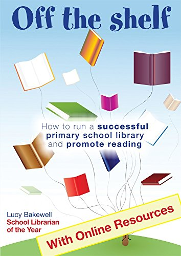 Off the Shelf: How to Run a Successful Primary School Library and Promote Reading By Lucy Bakewell