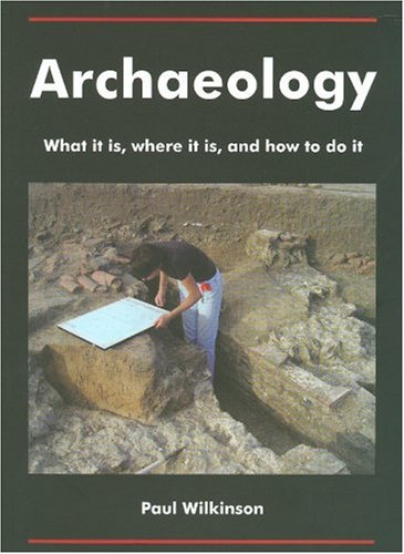 Archaeology: What it is, Where it is, and How to Do it By Paul Wilkinson