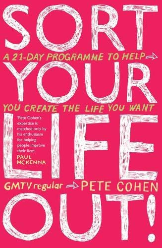 Sort Your Life Out: A 21-day Programme to Help You Create the Life You Want by Pete Cohen
