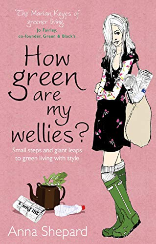 How green Are My Wellies?: Small Steps And Giant Leaps To Green Living With Style by Anna Shepard