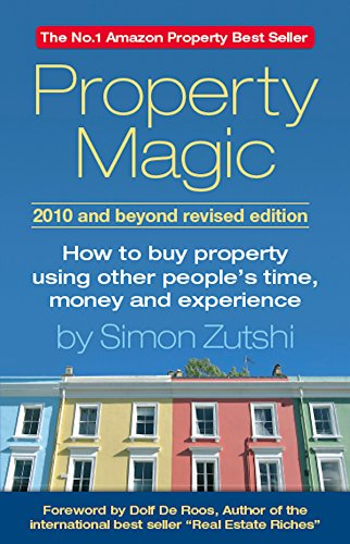 Property Magic 2010 and Beyond: How to Buy Property Using Other People's Time, Money and Experience by Simon Zutshi