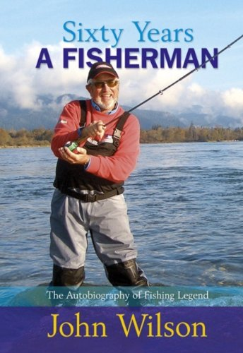Sixty Years A Fisherman: The Autobiography of John Wilson (Autobiography/Personalities) By John Wilson
