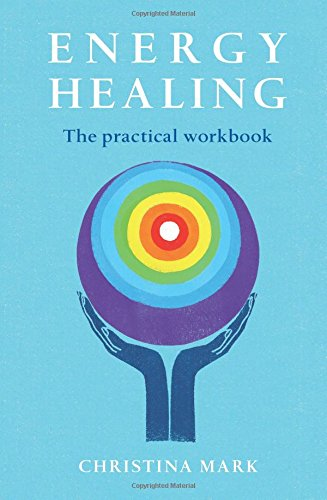 Energy Healing: The Practical Workbook: A Step by Step Guide to Healing for the Whole Person By Christina Mark