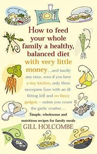 How to Feed Your Whole Family a Healthy Balanced Diet: With Very Little Money and Hardly Any Time, Even If You Have a Tiny Kitchen, Only Three Saucepans (one with an Ill-fitting Lid) and No Fancy Gadgets - Unless You Count the Garlic Crusher... by Gill Ho