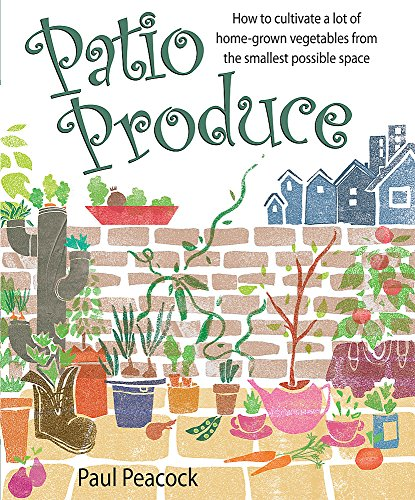 Patio Produce: How to Cultivate a Lot of Home-grown Vegetables from the Smallest Possible Space By Paul Peacock