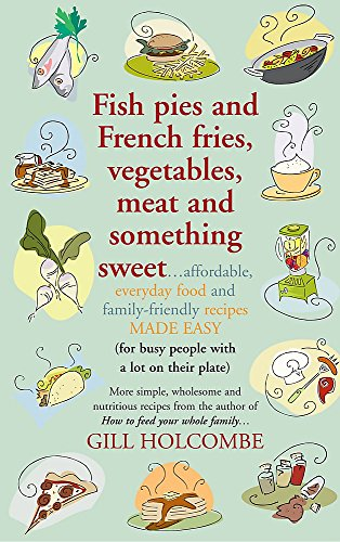 Fish Pies and French Fries, Vegetables, Meat and Something Sweet ...: Affordable, Everyday Food and Family-Friendly Recipes Made Easy by Gill Holcombe