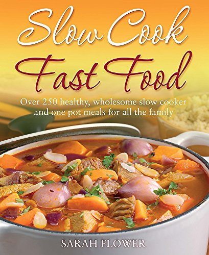 Slow Cook, Fast Food: Over 250 Healthy, Wholesome Slow Cooker and One Pot Meals for All the Family by Sarah Flower