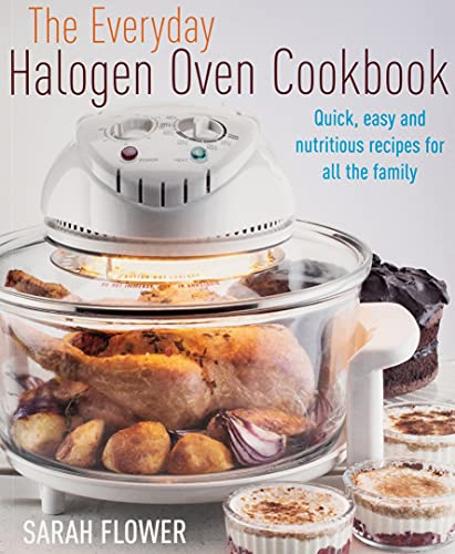 The Everyday Halogen Oven Cookbook: Quick, Easy and Nutritious Recipes for All the Family by Sarah Flower