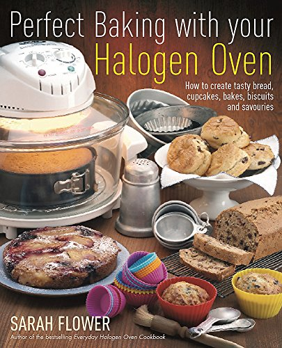 Perfect Baking with Your Halogen Oven: How to Create Tasty Bread, Cupcakes, Bakes, Biscuits and Savouries by Sarah Flower