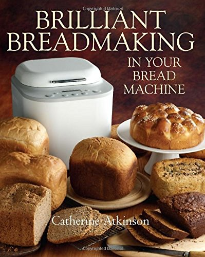 Brilliant Breadmaking in Your Bread Machine By Catherine Atkinson