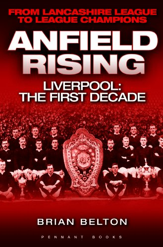 Anfield Rising: Liverpool: the First Decade - from Lancashire League to League Champions by Brian Belton