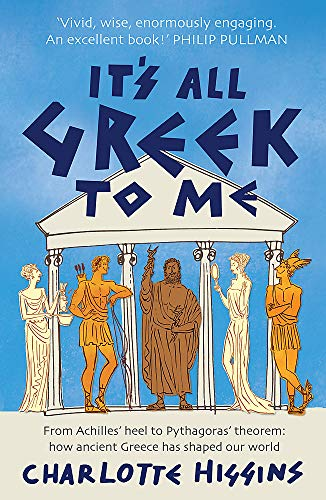 It's All Greek to Me: From Achilles' Heel to Pythagoras' Theorem: How Ancient Greece Has Shaped Our World by Charlotte Higgins