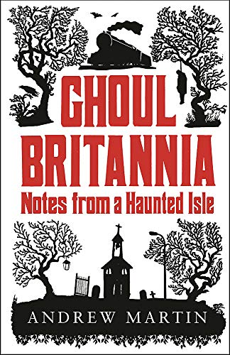 Ghoul Britannia: Notes on a Haunted Isle by Martin Andrew