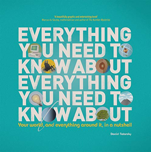 Everything You Need to Know About Everything You Need to Know About: Your World, And Everything In it, In A Nutshell By Daniel Tatarsky