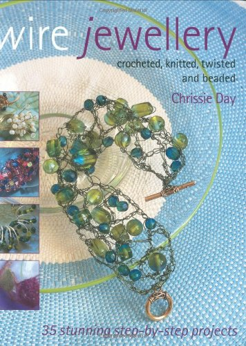 Wire Jewellery: Crocheted, Twisted, Knitted & Beaded By Chrissie Day