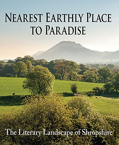 Nearest Earthly Place to Paradise: The Literary Landscape of Shropshire by Margaret Wilson