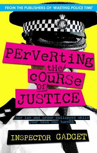 Perverting the Course of Justice: The Hilarious and Shocking Inside Story of British Policing By Inspector Gadget