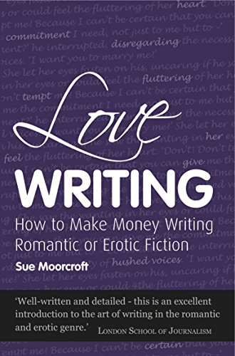 Love Writing: How to Make Money Writing Romantic or Erotic Fiction by Sue Moorcroft