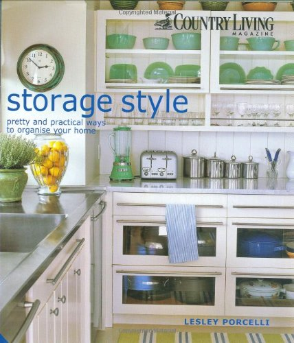 Storage Style: Pretty & Practical Ways to Organise Your Home: Pretty and Practical Ways to Organise Your Home By Lesley Porcelli