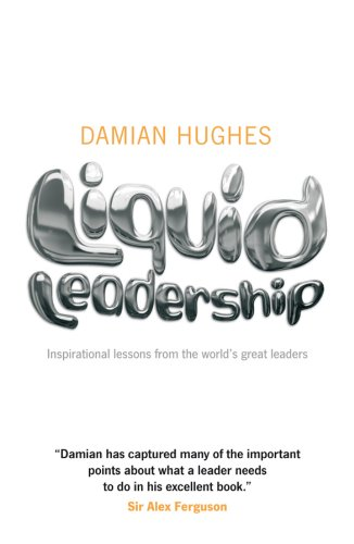 Liquid Leadership: Inspirational Lessons from the World's Great Leaders by Damian Hughes