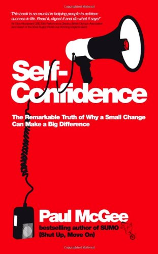 Self-Confidence: The Remarkable Truth of Why a Small Change Can Make a Big Difference by Paul McGee