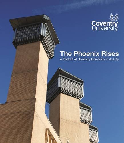 The Phoenix Rises - A Portrait of Coventry University in its City By Paul Cheesright