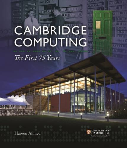 Cambridge Computing: The First 75 Years By Professor Haroon Ahmed