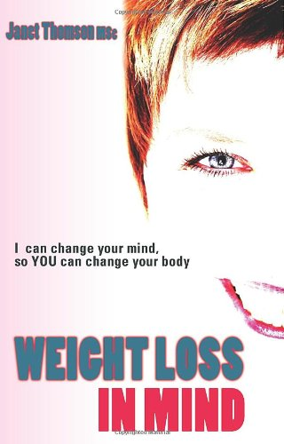 Weight Loss in Mind: Totally Change How You Think and Feel About Food and Watch the Inches Come Off by Janet Thomson