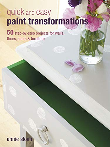Quick and Easy Paint Transformations: 50 step-by-step projects for walls, floors, stairs & furniture By Annie Sloan