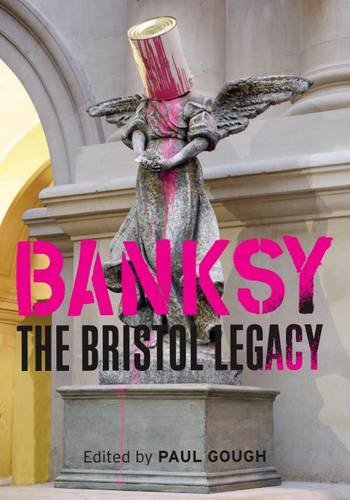 Banksy - The Bristol Legacy By Edited by Paul Gough
