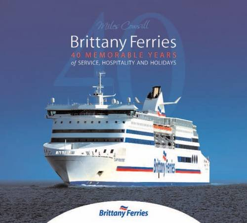 Brittany Ferries: 40 Memorable Years of Service, Hospitality & Holidays by Miles Cowsill