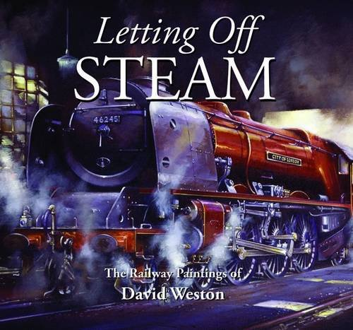 Letting Off Steam: The Railway Paintings of David Weston by David Weston