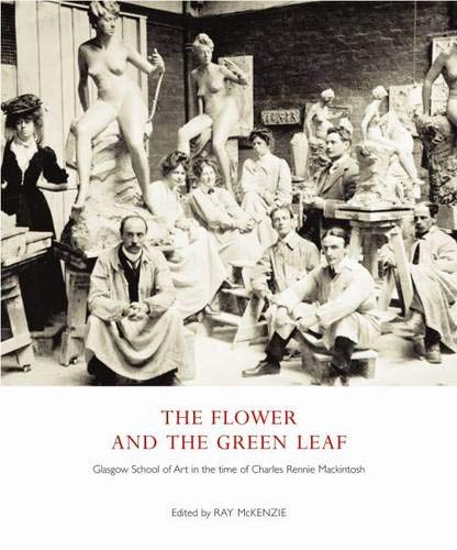 The Flower and the Green Leaf: Glasgow School of Art in the Time of Charles Rennie Mackintosh by Ray McKenzie