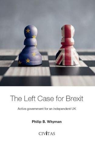 The Left Case for Brexit: Active government for an independent UK By Philip Whyman