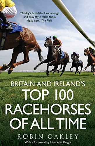 Britain and Ireland's Top 100 Racehorses of All Time by Robin Oakley