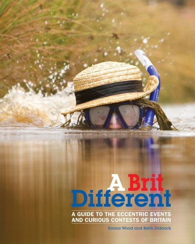 A Brit Different: A Guide to the Eccentric Events and Curious Contests of Britain by Keith Didcock