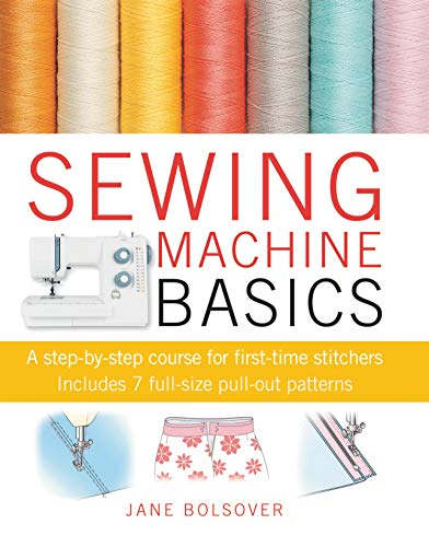 Sewing Machine Basics: A Step-by-step Course for First-Time Stitchers by Jane Bolsover